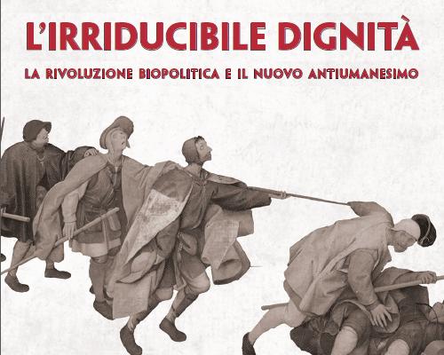 """Incontro sul tema: """"L'IRRIDUCIBILE DIGNITÀ – la rivoluzione biopolitica e il nuovo antiumanesimo"""""""